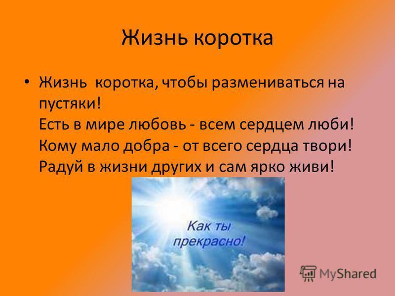 Жизнь коротка Жизнь коротка, чтобы размениваться на пустяки! Есть в мире любовь - всем сердцем люби! Кому мало добра - от всего сердца твори! Радуй в жизни других и сам ярко живи!
