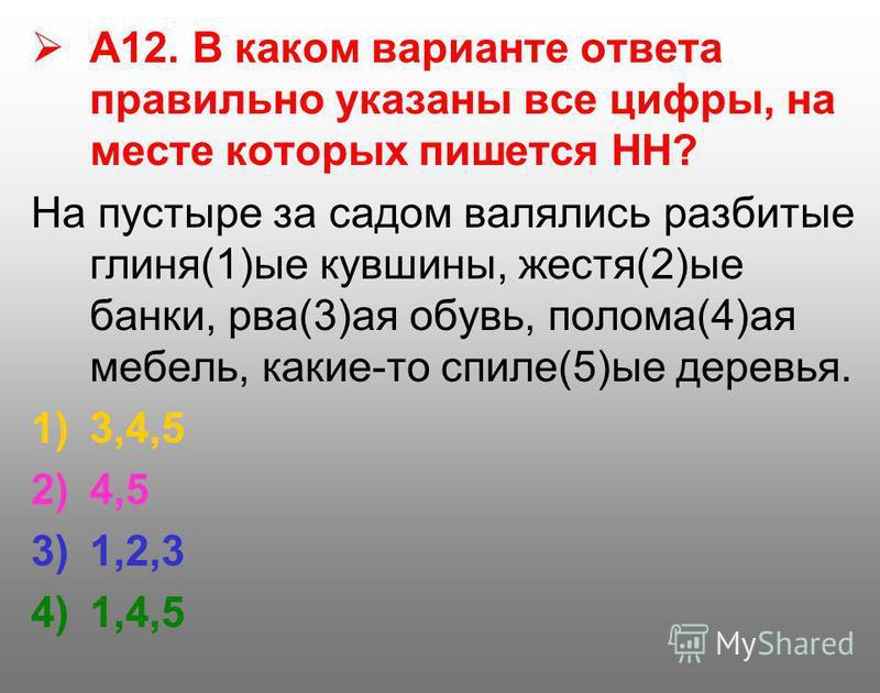 А12. В каком варианте ответа правильно указаны все цифры, на месте которых пишется НН? На пустыре за садом валялись разбитые глиня(1)ые кувшины, жестя(2)ые банки, рва(3)ая обувь, полома(4)ая мебель, какие-то спиле(5)ые деревья. 1)3,4,5 2)4,5 3)1,2,3