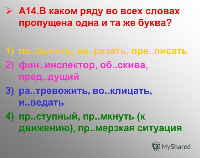 А14. В каком ряду во всех словах пропущена одна и та же буква? 1)по..сыпать, на..резать, пре..писать 2)фин..инспектор, об..скива, пред..дущий 3)ра..тревожить, во..клицать, и..ведать 4)пр..ступный, пр..мкнуть (к движению), пр..мерзкая ситуация