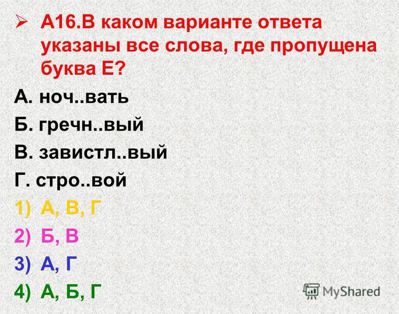 А16. В каком варианте ответа указаны все слова, где пропущена буква Е? А. ноч..вать Б. гречн..вый В. завистл..вый Г. стро..вой 1)А, В, Г 2)Б, В 3)А, Г 4)А, Б, Г