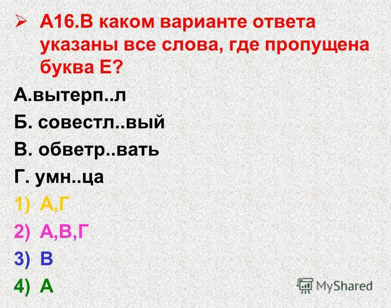 А16. В каком варианте ответа указаны все слова, где пропущена буква Е? А.вытерп..л Б. совестл..вый В. обветр..вать Г. умн..ца 1)А,Г 2)А,В,Г 3)В 4)А