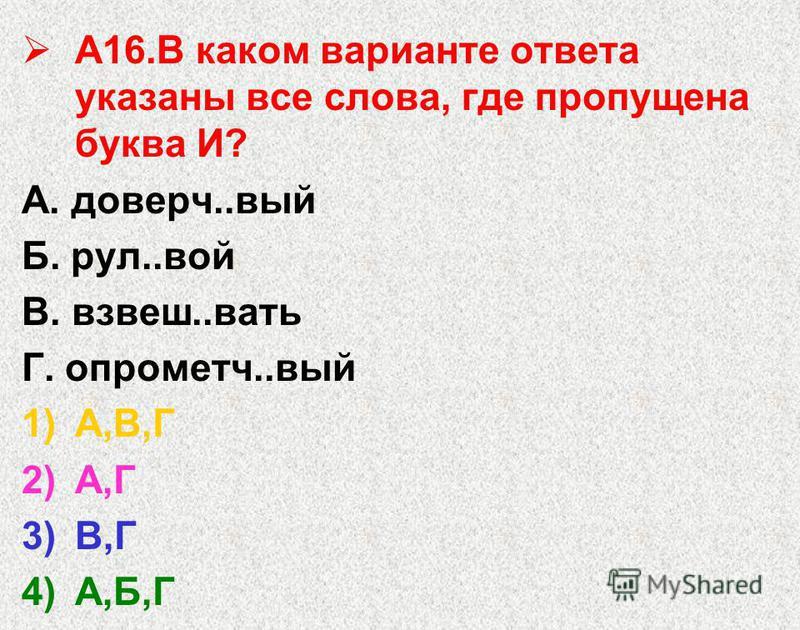 А16. В каком варианте ответа указаны все слова, где пропущена буква И? А. доверч..вый Б. рул..вой В. взвеш..вать Г. опрометч..вый 1)А,В,Г 2)А,Г 3)В,Г 4)А,Б,Г