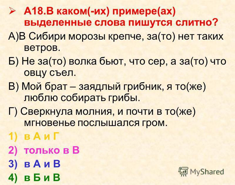 А18. В каком(-их) примере(ах) выделенные слова пишутся слитно? А)В Сибири морозы крепче, за(то) нет таких ветров. Б) Не за(то) волка бьют, что сер, а за(то) что овцу съел. В) Мой брат – заядлый грибник, я то(же) люблю собирать грибы. Г) Сверкнула мол