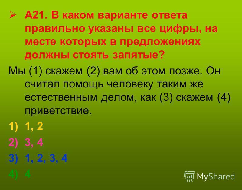 А21. В каком варианте ответа правильно указаны все цифры, на месте которых в предложениях должны стоять запятые? Мы (1) скажем (2) вам об этом позже. Он считал помощь человеку таким же естественным делом, как (3) скажем (4) приветствие. 1)1, 2 2)3, 4