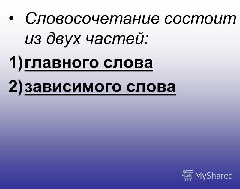 Словосочетание состоит из двух частей: 1)главного слова 2)зависимого слова