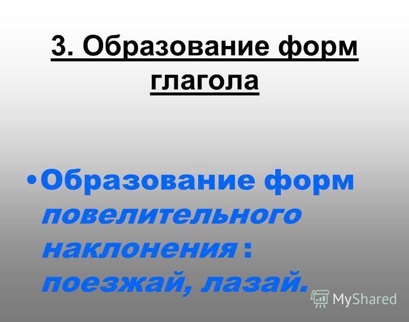 3. Образование форм глагола Образование форм повелительного наклонения : поезжай, лазай.
