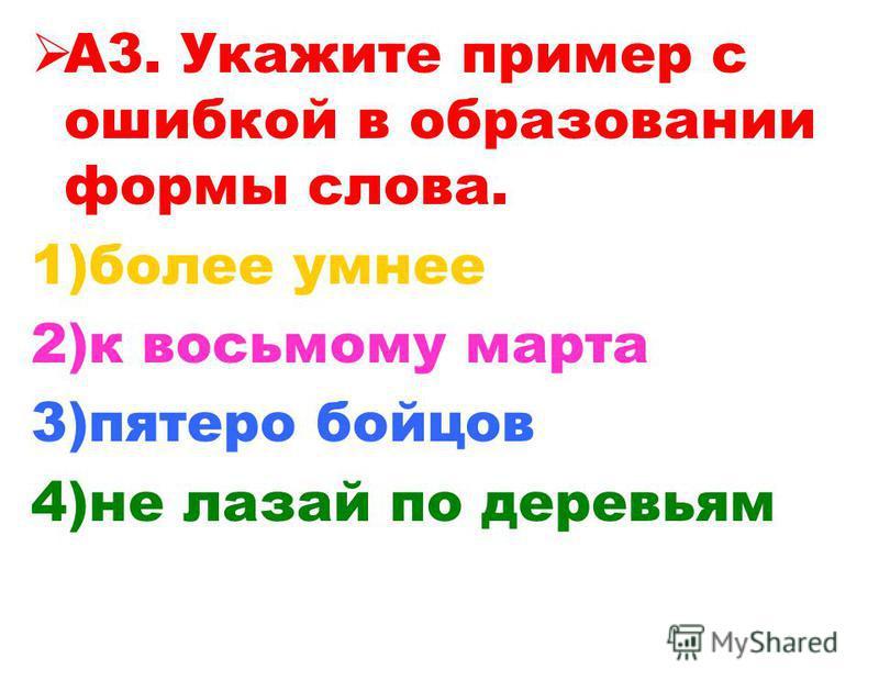 А3. Укажите пример с ошибкой в образовании формы слова. 1)более умнее 2)к восьмому марта 3)пятеро бойцов 4)не лазай по деревьям