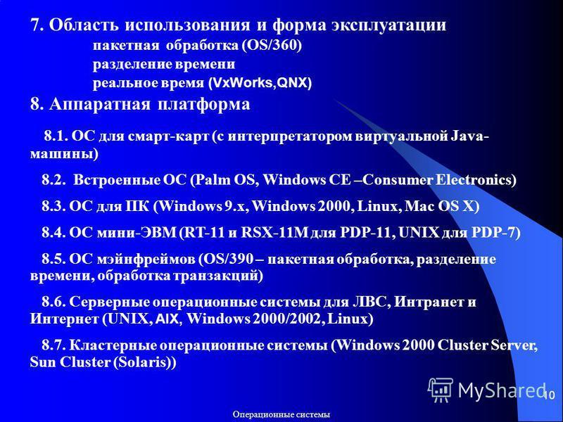Операционные системы 10 7. Область использования и форма эксплуатации пакетная обработка (OS/360) разделение времени реальное время (VxWorks,QNX) 8. Аппаратная платформа 8.1. ОС для смарт-карт (с интерпретатором виртуальной Java- машины) 8.2. Встроен