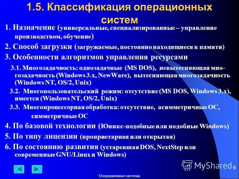 Операционные системы 9 1.5. Классификация операционных систем 1. Назначение ( универсальные, специализированные – управление производством, обучение ) 2. Способ загрузки ( загружаемые, постоянно находящиеся в памяти) 3. Особенности алгоритмов управле