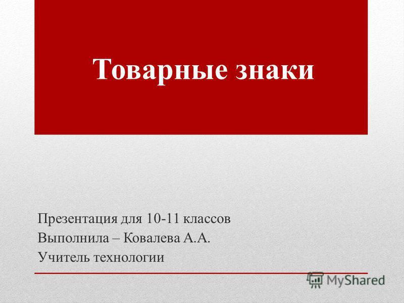 Товарные знаки Презентация для 10-11 классов Выполнила – Ковалева А.А. Учитель технологии