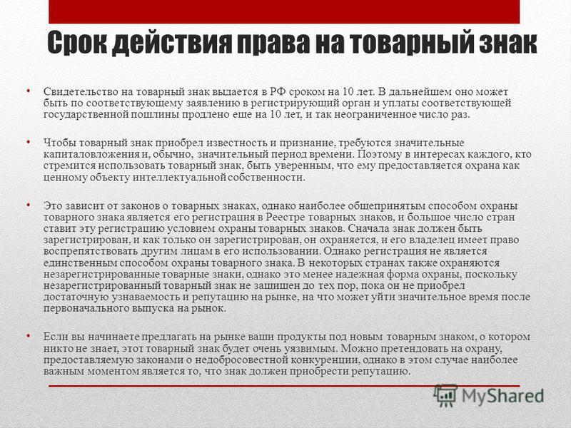 Срок действия права на товарный знак Свидетельство на товарный знак выдается в РФ сроком на 10 лет. В дальнейшем оно может быть по соответствующему заявлению в регистрирующий орган и уплаты соответствующей государственной пошлины продлено еще на 10 л