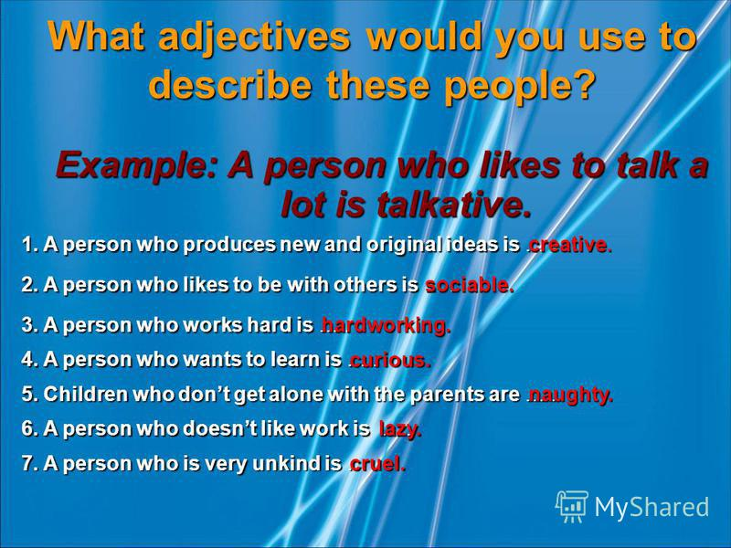 What adjectives would you use to describe these people? Example: A person who likes to talk a lot is talkative. 1. A person who produces new and original ideas is …. creative. 2. A person who likes to be with others is …. sociable. 3. A person who wo