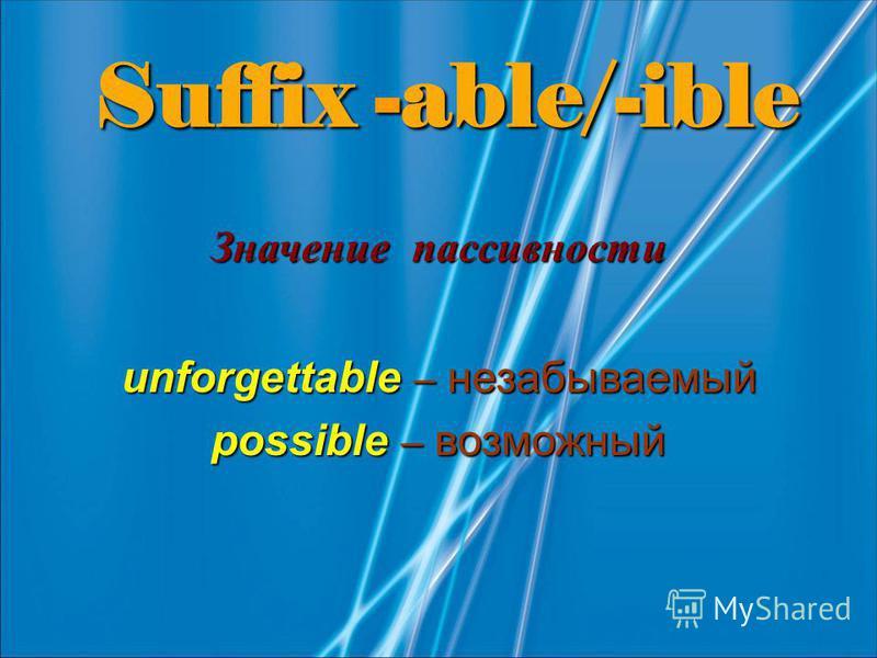 Suffix -able/-ible Значение пассивности unforgettable – незабываемый possible – возможный
