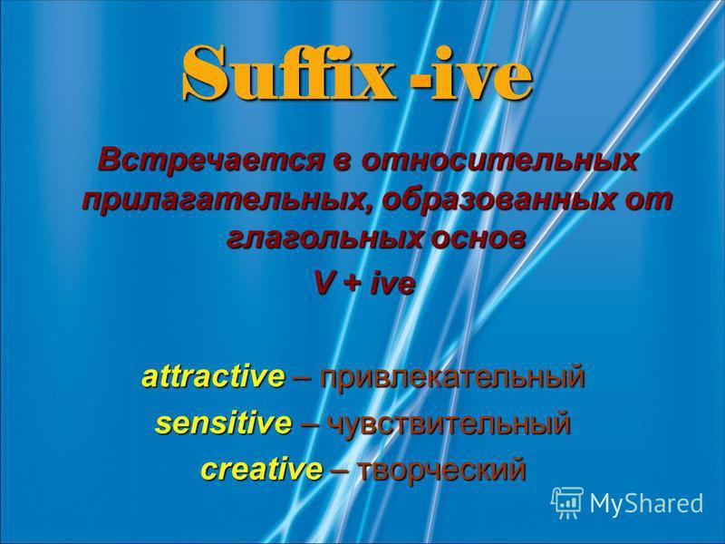Suffix -ive Встречается в относительных прилагательных, образованных от глагольных основ Встречается в относительных прилагательных, образованных от глагольных основ V + ive attractive – привлекательный sensitive – чувствительный creative – творчески