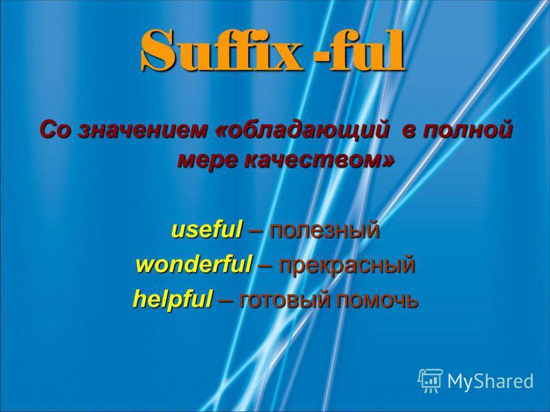 Suffix -ful Со значением «обладающий в полной мере качеством» useful – полезный wonderful – прекрасный helpful – готовый помочь