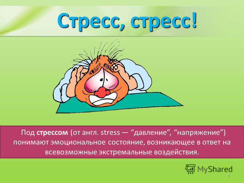 Стресс, стресс! Под стрессом (от англ. stress давление, напряжение) понимают эмоциональное состояние, возникающее в ответ на всевозможные экстремальные воздействия. 1