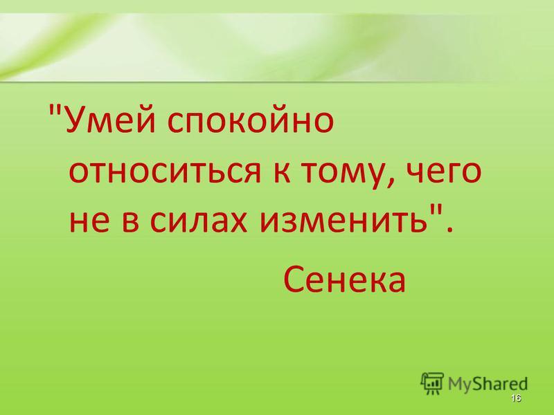 Умей спокойно относиться к тому, чего не в силах изменить. Сенека 16