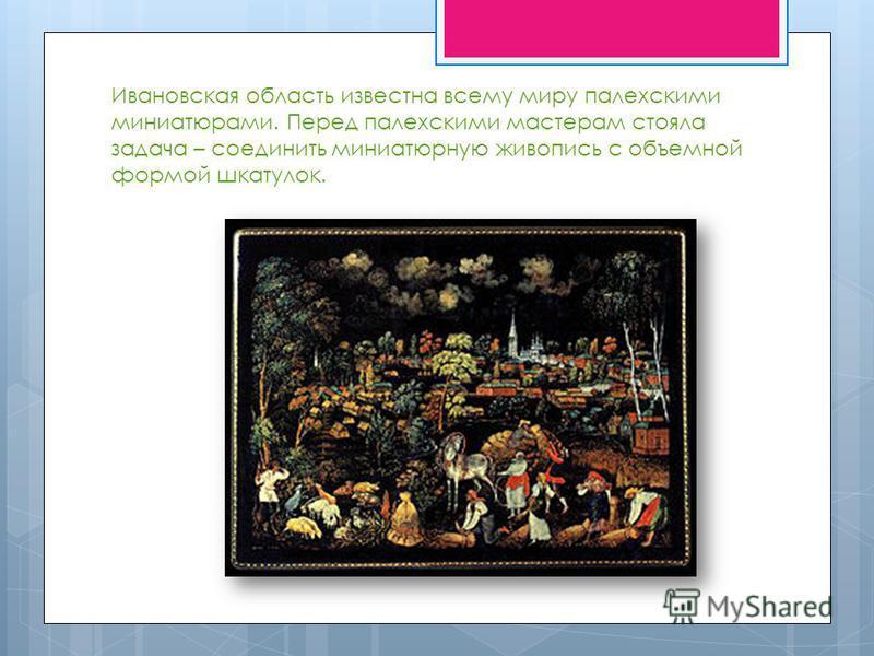 Ивановская область известна всему миру палехскими миниатюрами. Перед палехскими мастерам стояла задача – соединить миниатюрную живопись с объемной формой шкатулок.