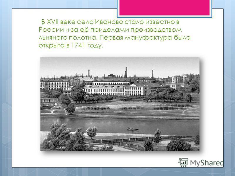 В XVII веке село Иваново стало известно в России и за её приделами производством льняного полотна. Первая мануфактура была открыта в 1741 году.