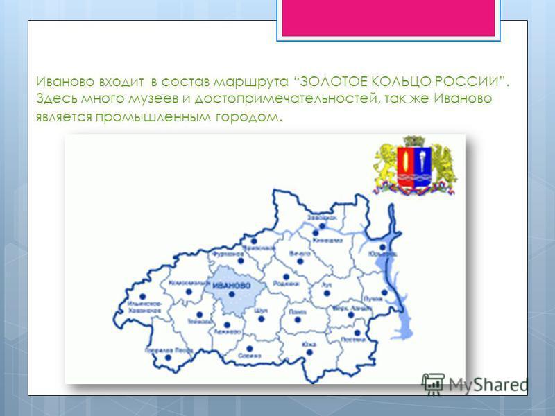Иваново входит в состав маршрута ЗОЛОТОЕ КОЛЬЦО РОССИИ. Здесь много музеев и достопримечательностей, так же Иваново является промышленным городом.