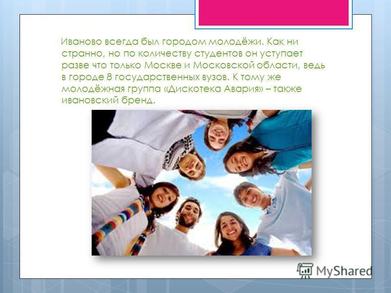 Иваново всегда был городом молодёжи. Как ни странно, но по количеству студентов он уступает разве что только Москве и Московской области, ведь в городе 8 государственных вузов. К тому же молодёжная группа «Дискотека Авария» – также ивановский бренд.