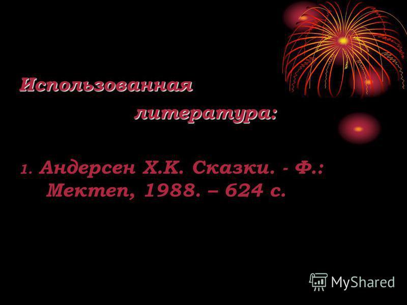 Использованнаялитература: 1. Андерсен Х.К. Сказки. - Ф.: Мектеп, 1988. – 624 с.