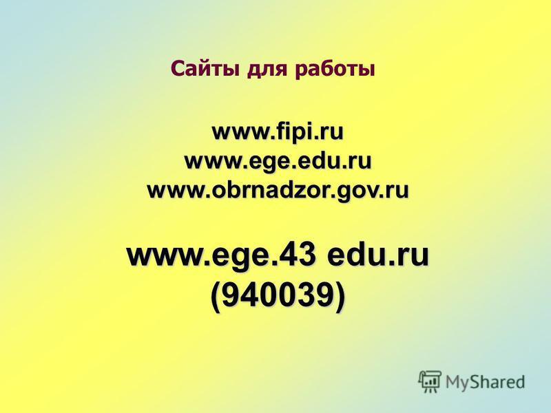 www.fipi.ru www.ege.edu.ru www.obrnadzor.gov.ru www.ege.43 edu.ru (940039) Сайты для работы
