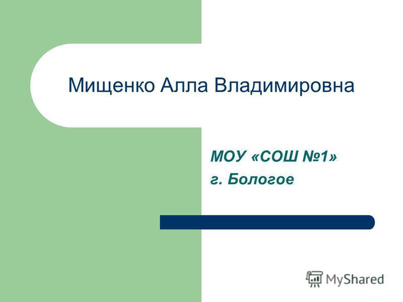 Мищенко Алла Владимировна МОУ «СОШ 1» г. Бологое