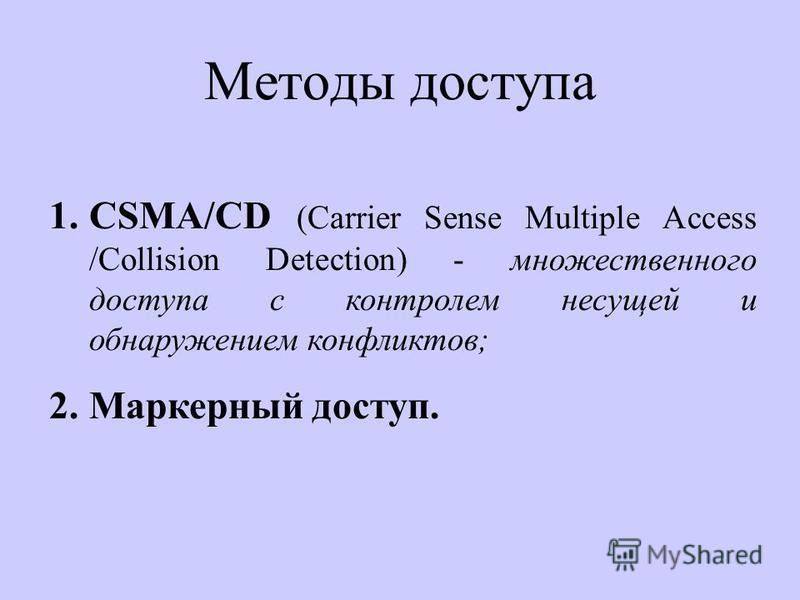 Методы доступа 1.CSMA/CD (Carrier Sense Multiple Access /Collision Detection) - множественного доступа с контролем несущей и обнаружением конфликтов; 2. Маркерный доступ.