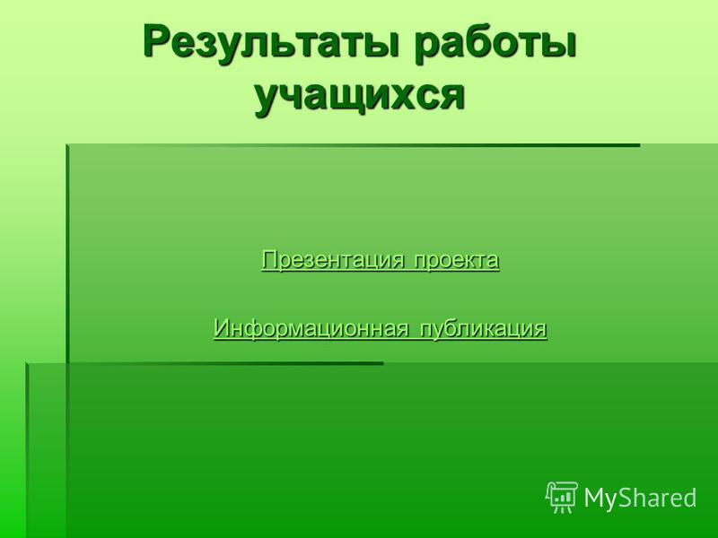 Результаты работы учащихся Презентация проекта Презентация проекта Информационная публикация Информационная публикация