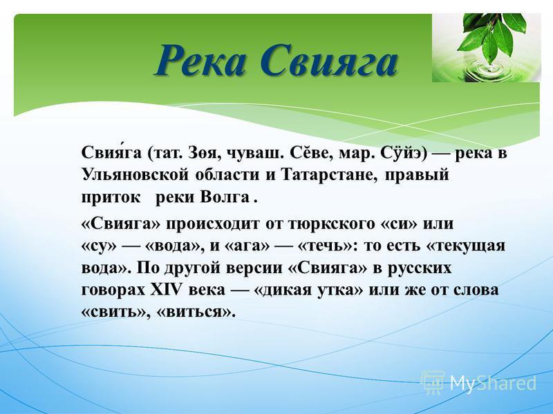 Свияга ( тат. Зөя, чуваш. С ĕ ве, мар. С ӱ йэ ) река в Ульяновской области и Татарстане, правый приток реки Волга. « Свияга » происходит от тюркского « си » или « су » « вода », и « ага » « течь »: то есть « текущая вода ». По другой версии « Свияга