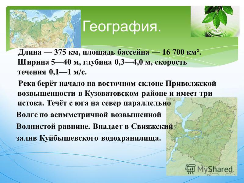 Длина 375 км, площадь бассейна 16 700 км ². Ширина 540 м, глубина 0,34,0 м, скорость течения 0,11 м / с. Река берёт начало на восточном склоне Приволжской возвышенности в Кузоватовском районе и имеет три истока. Течёт с юга на север параллельно Волге