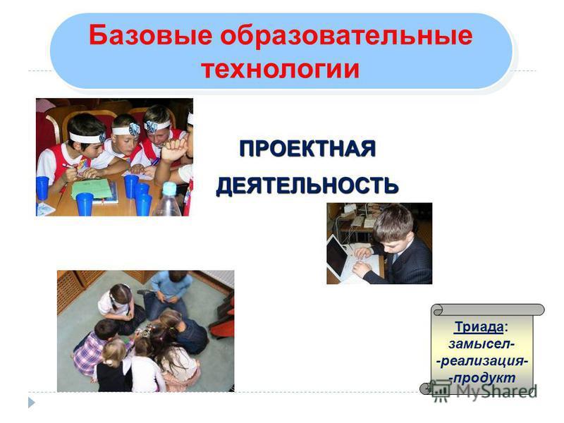 Базовые образовательные технологии Базовые образовательные технологии ПРОЕКТНАЯДЕЯТЕЛЬНОСТЬ Триада: замысел- -реализация- -продукт