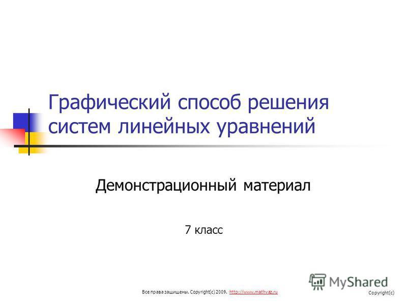 Графический способ решения систем линейных уравнений Демонстрационный материал 7 класс Все права защищены. Copyright(c) 2009. http://www.mathvaz.ruhttp://www.mathvaz.ru Copyright(c)