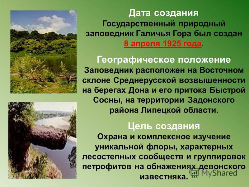 Дата создания Государственный природный заповедник Галичья Гора был создан 8 апреля 1925 года. Географическое положение Заповедник расположен на Восточном склоне Среднерусской возвышенности на берегах Дона и его притока Быстрой Сосны, на территории З