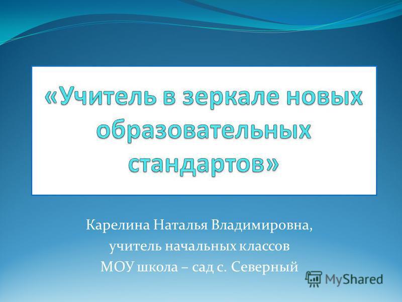Карелина Наталья Владимировна, учитель начальных классов МОУ школа – сад с. Северный