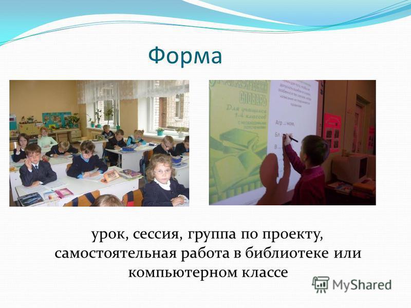 Форма урок, сессия, группа по проекту, самостоятельная работа в библиотеке или компьютерном классе