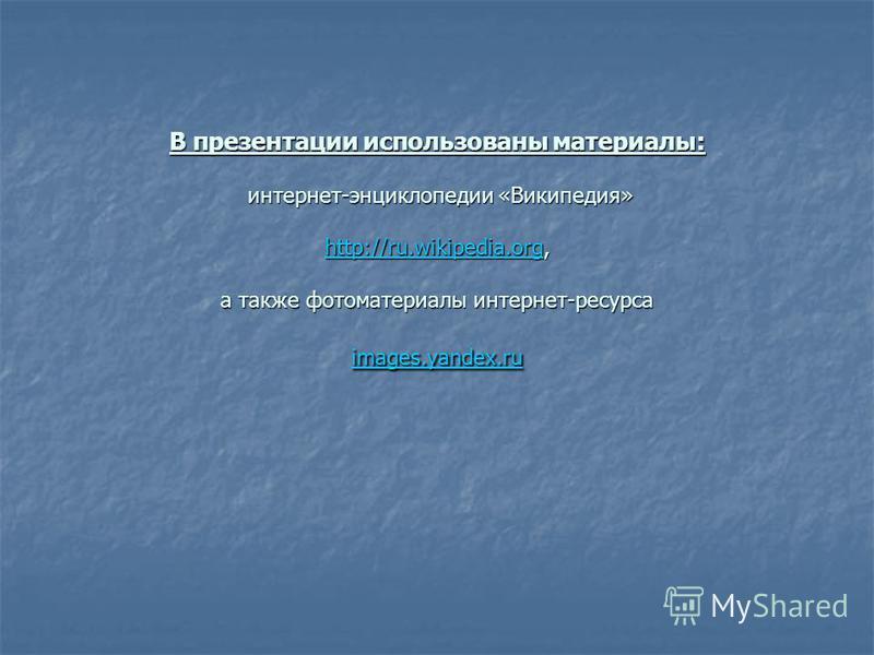 В презентации использованы материалы: интернет-энциклопедии «Википедия» http://ru.wikipedia.org, а также фотоматериалы интернет-ресурса images.yandex.ru http://ru.wikipedia.org images.yandex.ru http://ru.wikipedia.org images.yandex.ru