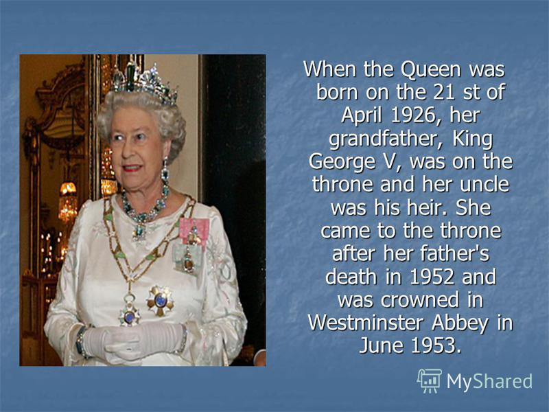 When the Queen was born on the 21 st of April 1926, her grandfather, King George V, was on the throne and her uncle was his heir. She came to the throne after her father's death in 1952 and was crowned in Westminster Abbey in June 1953.