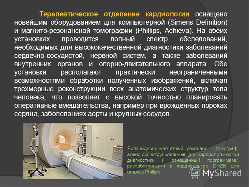 Терапевтическое отделение кардиологии оснащено новейшим оборудованием для компьютерной (Simens Definition) и магнито-резонансной томографии (Phillips, Achieva). На обеих установках проводится полный спектр обследований, необходимых для высококачестве