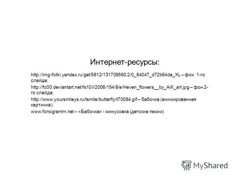 Интернет-ресурсы: http://img-fotki.yandex.ru/get/5812/131709560.2/0_64047_d72b64da_XL – фон 1-го слайда; http://fc00.deviantart.net/fs10/i/2006/154/8/e/Heven_flowers__by_AiK_art.jpg – фон 2- го слайда; http://www.yoursmileys.ru/tsmile/butterfly/t7008