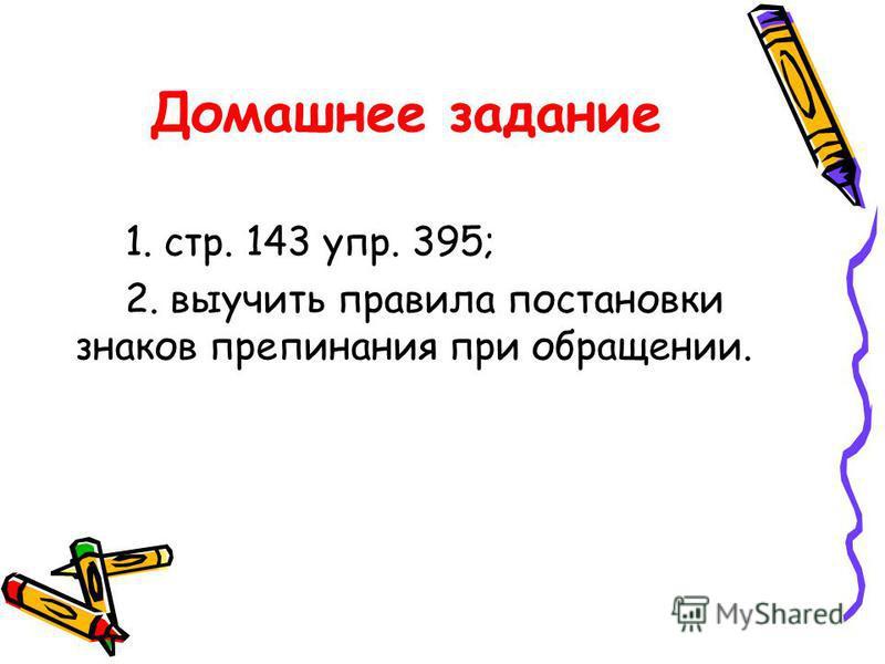 Домашнее задание 1. стр. 143 упр. 395; 2. выучить правила постановки знаков препинания при обращении.