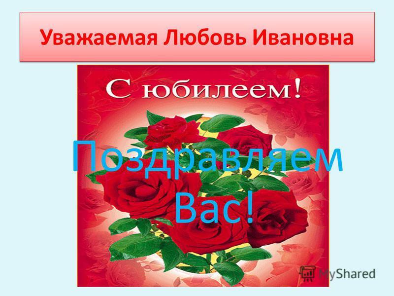 Уважаемая Любовь Ивановна Поздравляем Вас!