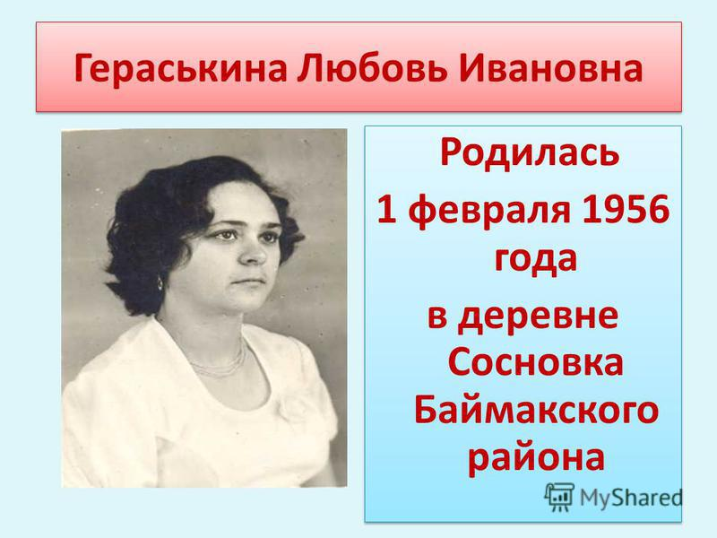 Гераськина Любовь Ивановна Родилась 1 февраля 1956 года в деревне Сосновка Баймакского района Родилась 1 февраля 1956 года в деревне Сосновка Баймакского района