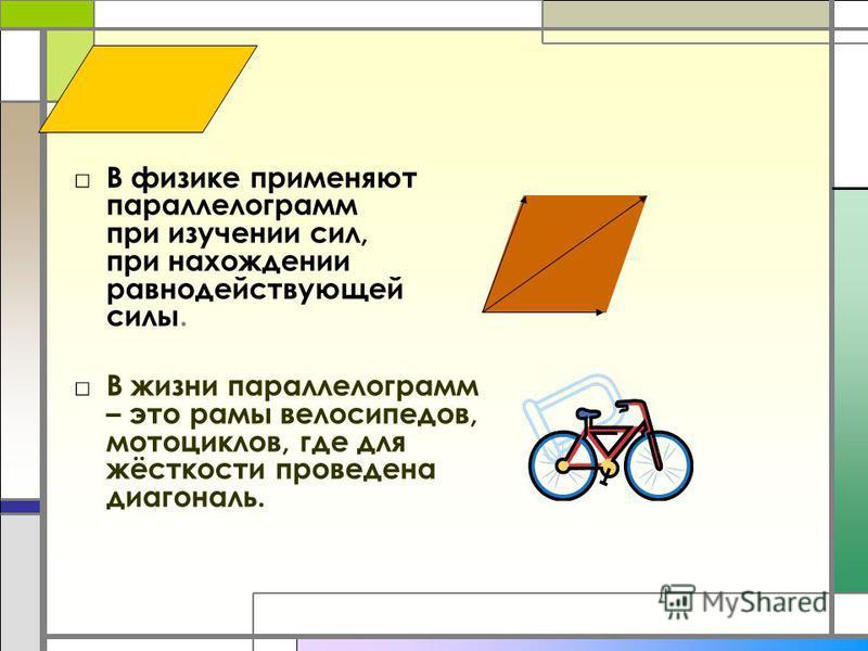 В физике применяют параллелограмм при изучении сил, при нахождении равнодействующей силы. В жизни параллелограмм – это рамы велосипедов, мотоциклов, где для жёсткости проведена диагональ.