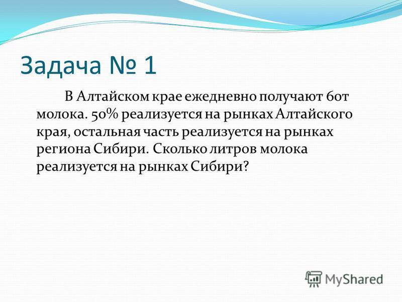 Задача 1 В Алтайском крае ежедневно получают 60 т молока. 50% реализуется на рынках Алтайского края, остальная часть реализуется на рынках региона Сибири. Сколько литров молока реализуется на рынках Сибири?