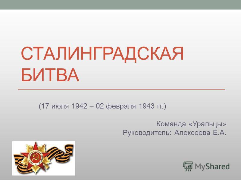 СТАЛИНГРАДСКАЯ БИТВА (17 июля 1942 – 02 февраля 1943 гг.) Команда «Уральцы» Руководитель: Алексеева Е.А.