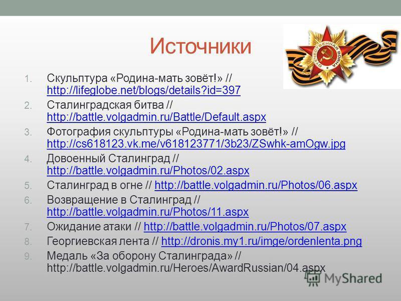 Источники 1. Скульптура «Родина-мать зовёт!» // http://lifeglobe.net/blogs/details?id=397 http://lifeglobe.net/blogs/details?id=397 2. Сталинградская битва // http://battle.volgadmin.ru/Battle/Default.aspx http://battle.volgadmin.ru/Battle/Default.as
