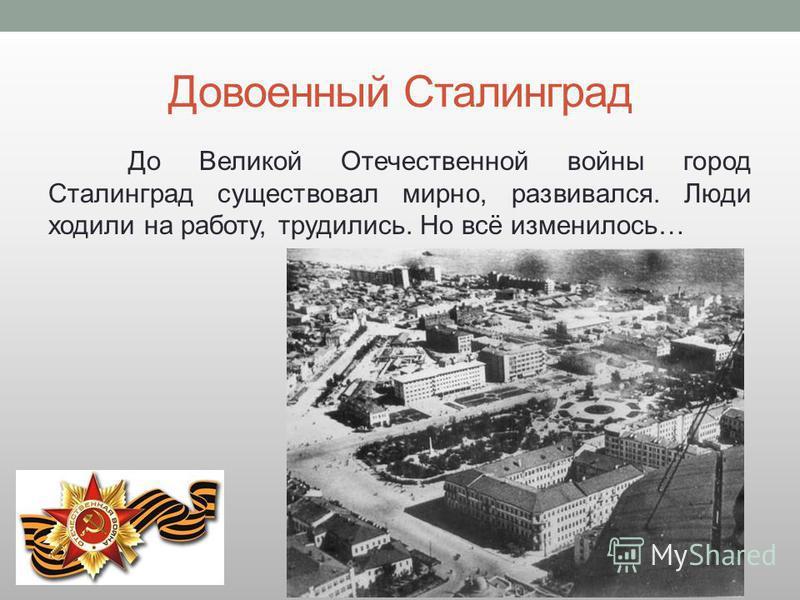 Довоенный Сталинград До Великой Отечественной войны город Сталинград существовал мирно, развивался. Люди ходили на работу, трудились. Но всё изменилось…