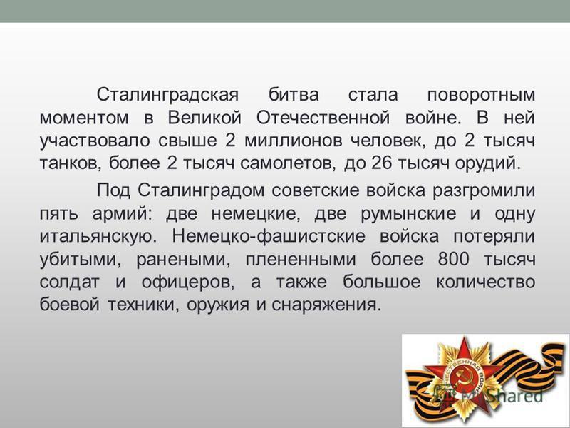 Сталинградская битва стала поворотным моментом в Великой Отечественной войне. В ней участвовало свыше 2 миллионов человек, до 2 тысяч танков, более 2 тысяч самолетов, до 26 тысяч орудий. Под Сталинградом советские войска разгромили пять армий: две не
